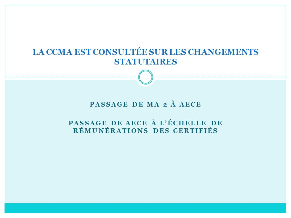 PASSAGE DE MA 2 À AECE PASSAGE DE AECE À LÉCHELLE DE RÉMUNÉRATIONS DES CERTIFIÉS LA CCMA EST CONSULTÉE SUR LES CHANGEMENTS STATUTAIRES