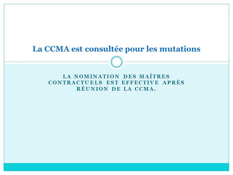 LA NOMINATION DES MAÎTRES CONTRACTUELS EST EFFECTIVE APRÈS RÉUNION DE LA CCMA. La CCMA est consultée pour les mutations