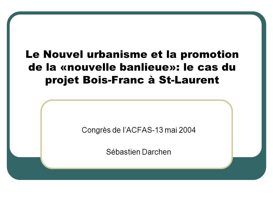 Le Nouvel urbanisme et la promotion de la «nouvelle banlieue»: le cas du projet Bois-Franc à St-Laurent Congrès de lACFAS-13 mai 2004 Sébastien Darche