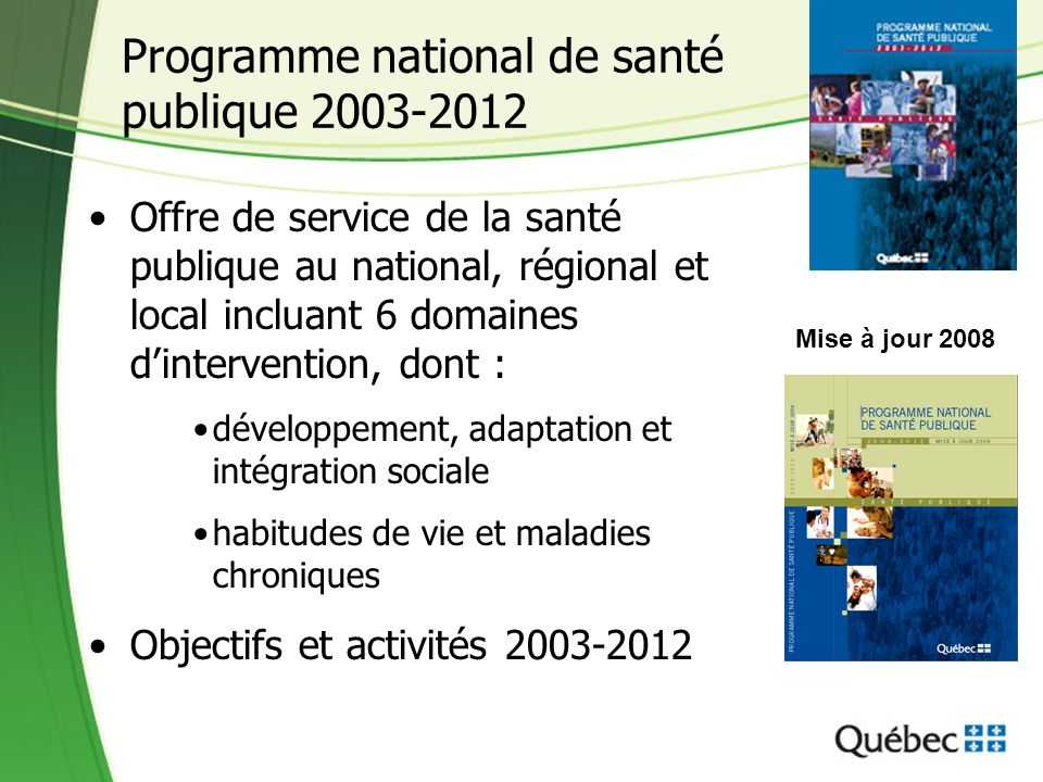 Programme national de santé publique 2003-2012 Offre de service de la santé publique au national, régional et local incluant 6 domaines dintervention, dont : développement, adaptation et intégration sociale habitudes de vie et maladies chroniques Objectifs et activités 2003-2012 Mise à jour 2008