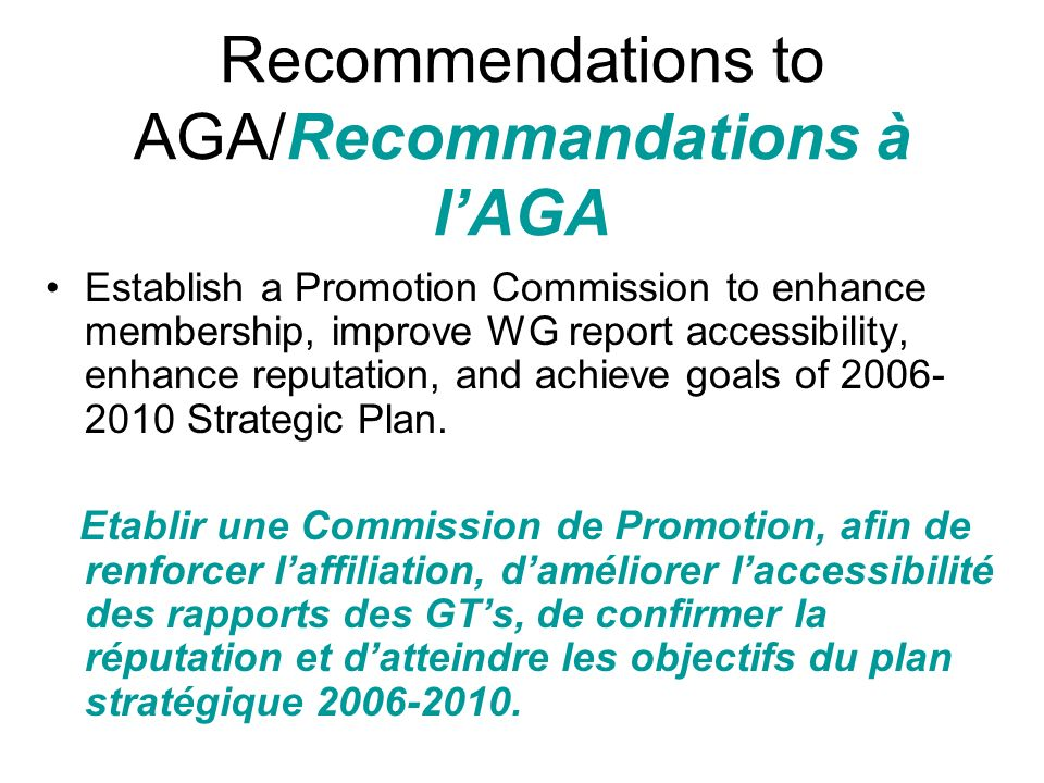 Recommendations to AGA/Recommandations à lAGA Establish a Promotion Commission to enhance membership, improve WG report accessibility, enhance reputation, and achieve goals of 2006- 2010 Strategic Plan.