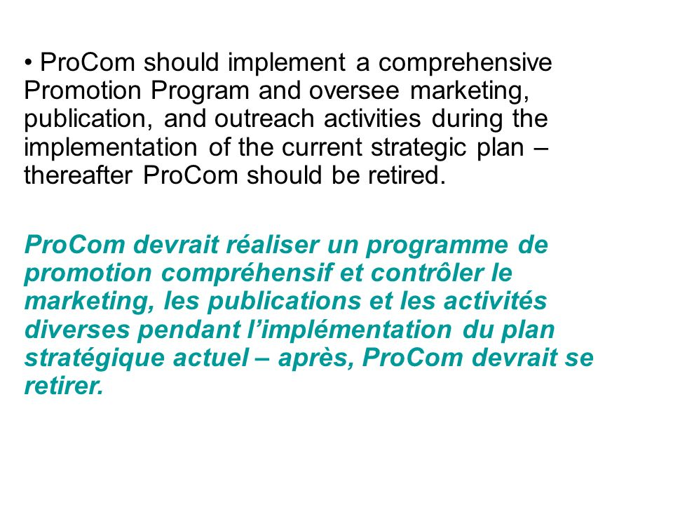 ProCom should implement a comprehensive Promotion Program and oversee marketing, publication, and outreach activities during the implementation of the current strategic plan – thereafter ProCom should be retired.