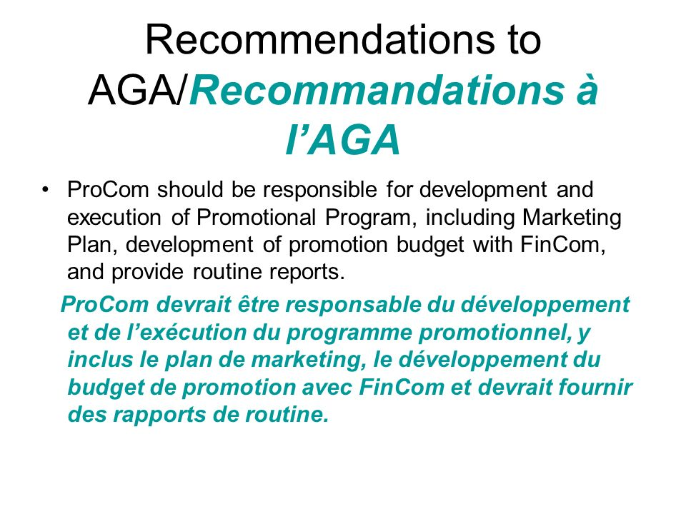 Recommendations to AGA/Recommandations à lAGA ProCom should be responsible for development and execution of Promotional Program, including Marketing Plan, development of promotion budget with FinCom, and provide routine reports.