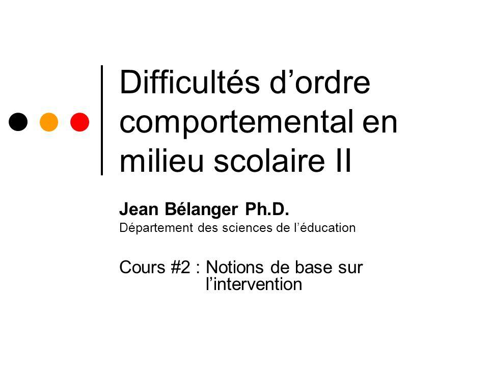 Difficultés dordre comportemental en milieu scolaire II Jean Bélanger Ph.D.