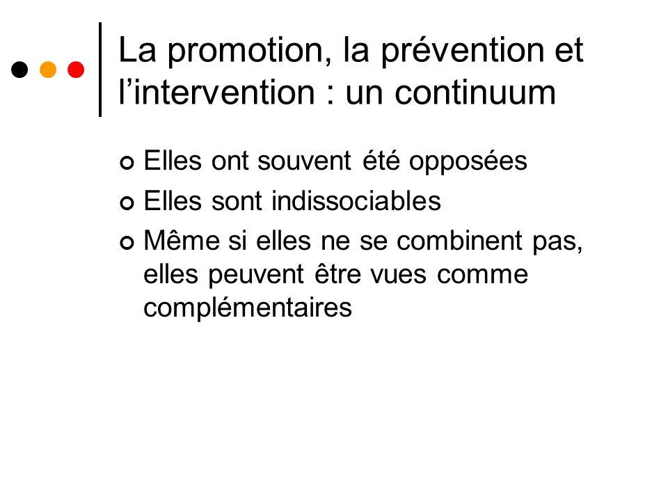 La promotion, la prévention et lintervention : un continuum Elles ont souvent été opposées Elles sont indissociables Même si elles ne se combinent pas, elles peuvent être vues comme complémentaires