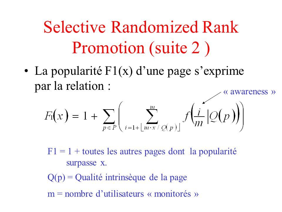 Selective Randomized Rank Promotion (suite 2 ) La popularité F1(x) dune page sexprime par la relation : m = nombre dutilisateurs « monitorés » Q(p) = Qualité intrinsèque de la page F1 = 1 + toutes les autres pages dont la popularité surpasse x.