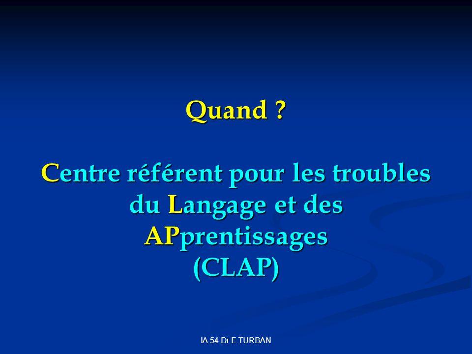 IA 54 Dr E.TURBAN Quand ? Centre référent pour les troubles du Langage et des APprentissages (CLAP)