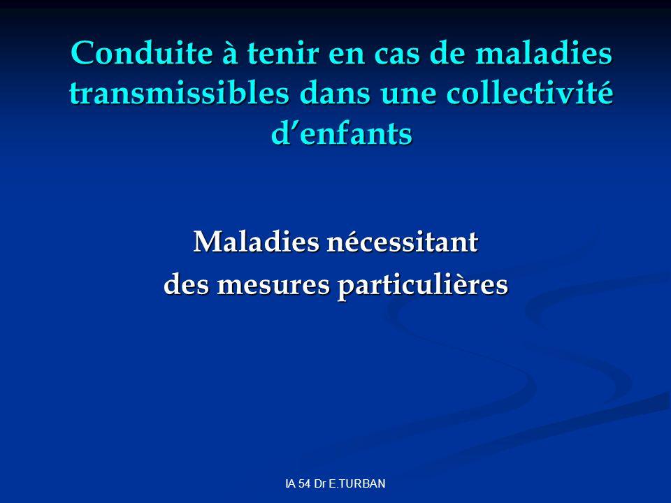 IA 54 Dr E.TURBAN Conduite à tenir en cas de maladies transmissibles dans une collectivité denfants Maladies nécessitant des mesures particulières