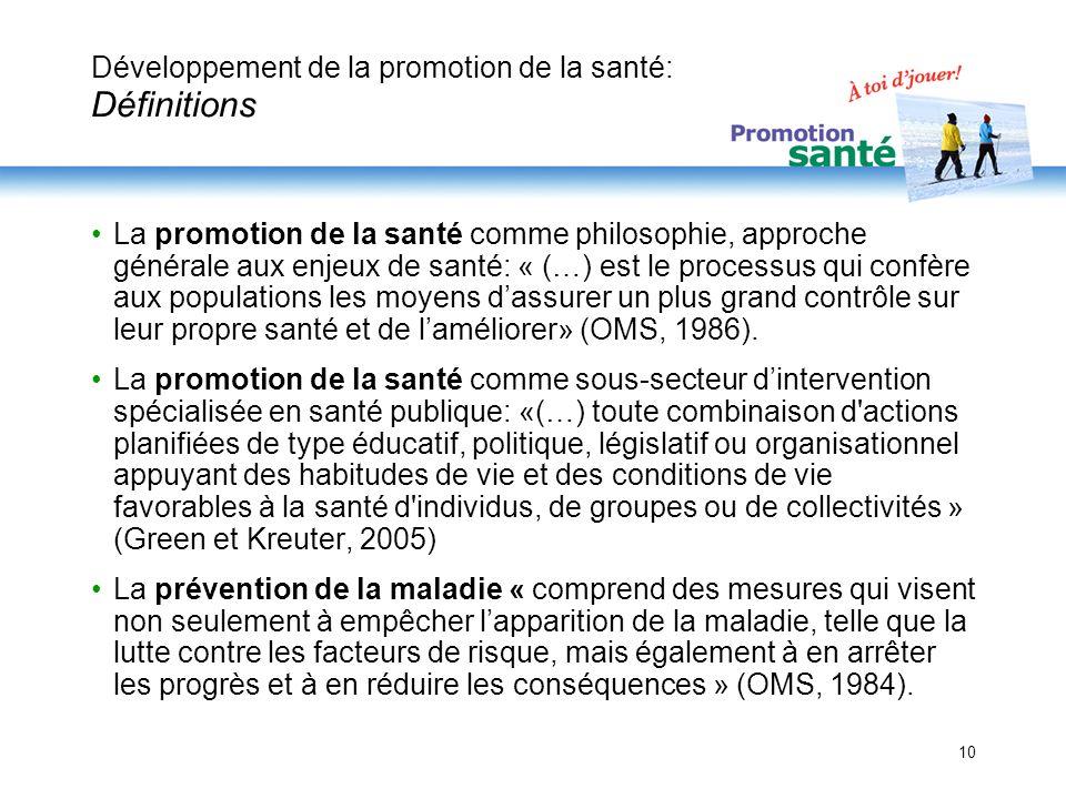 10 Développement de la promotion de la santé: Définitions La promotion de la santé comme philosophie, approche générale aux enjeux de santé: « (…) est