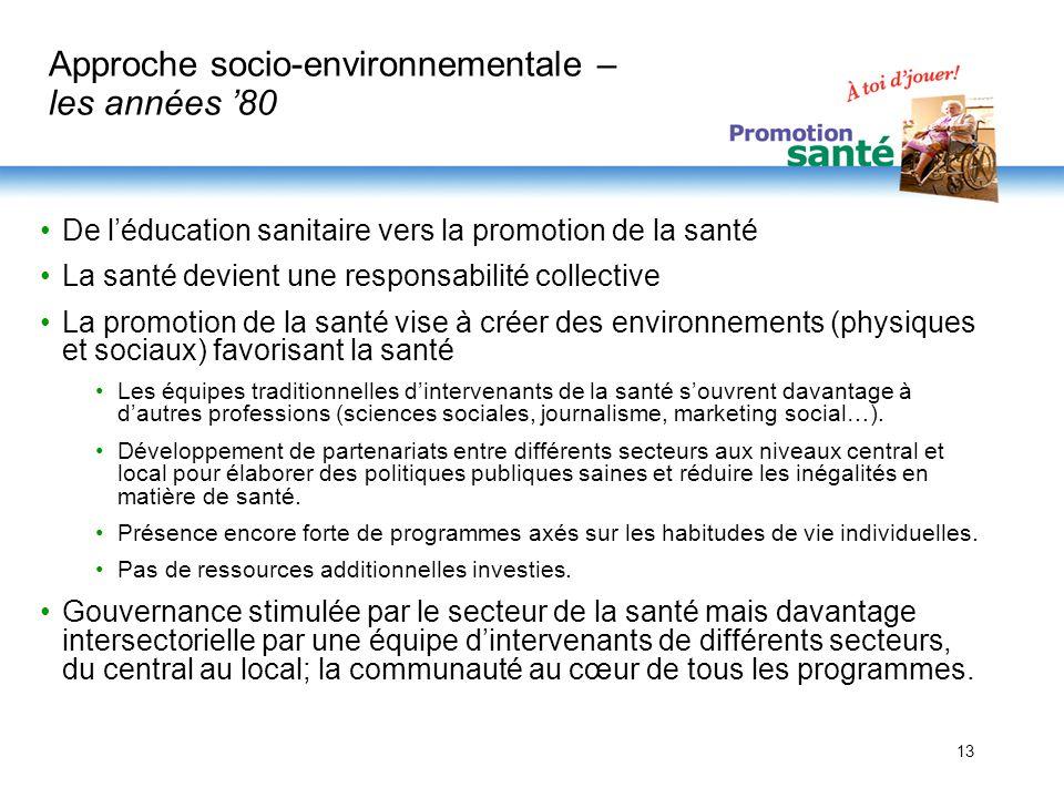 13 Approche socio-environnementale – les années 80 De léducation sanitaire vers la promotion de la santé La santé devient une responsabilité collectiv