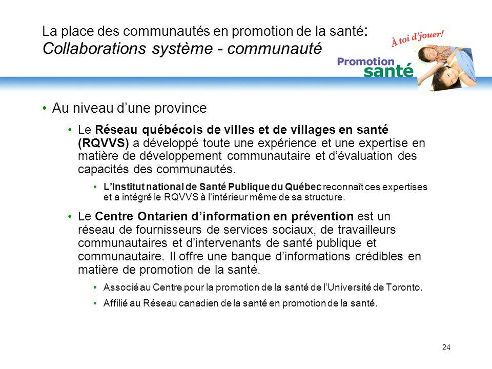 24 La place des communautés en promotion de la santé : Collaborations système - communauté Au niveau dune province Le Réseau québécois de villes et de