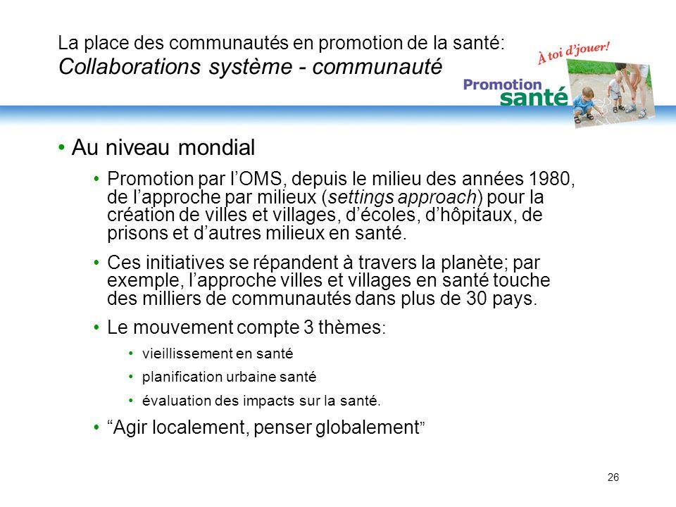 26 La place des communautés en promotion de la santé: Collaborations système - communauté Au niveau mondial Promotion par lOMS, depuis le milieu des a
