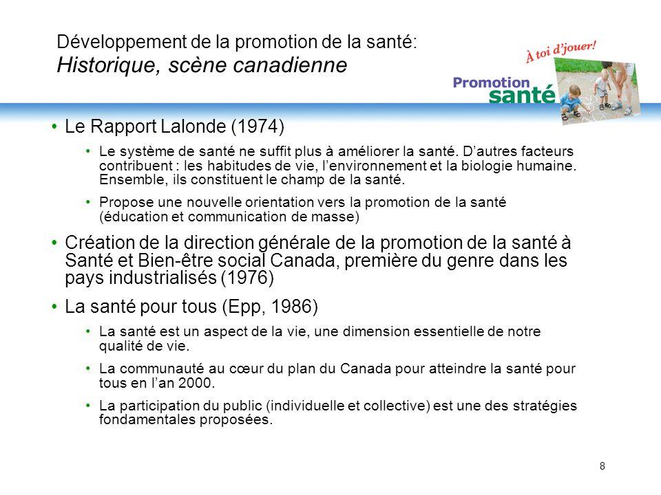 8 Développement de la promotion de la santé: Historique, scène canadienne Le Rapport Lalonde (1974) Le système de santé ne suffit plus à améliorer la