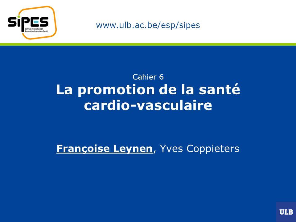 www.ulb.ac.be/esp/sipes Cahier 6 La promotion de la santé cardio-vasculaire Françoise Leynen, Yves Coppieters