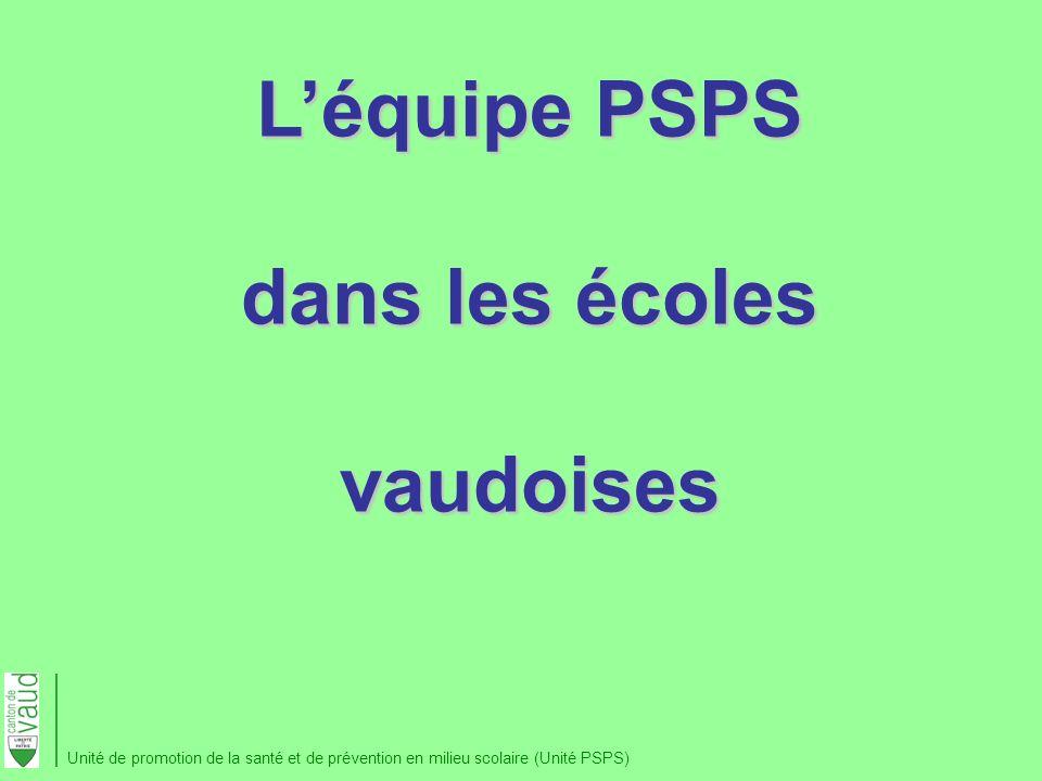 Léquipe PSPS dans les écoles vaudoises Unité de promotion de la santé et de prévention en milieu scolaire (Unité PSPS)