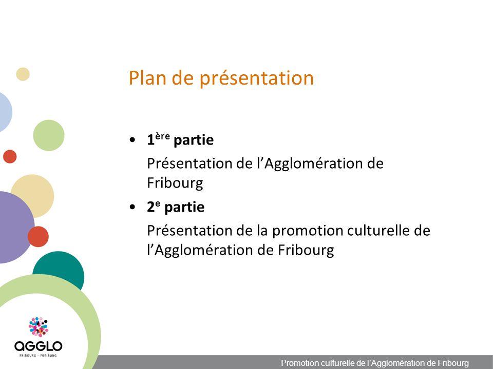 1 ère partie Présentation de lAgglomération de Fribourg 2 e partie Présentation de la promotion culturelle de lAgglomération de Fribourg Promotion culturelle de lAgglomération de Fribourg Plan de présentation