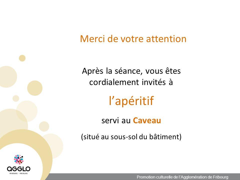 Merci de votre attention Après la séance, vous êtes cordialement invités à lapéritif servi au Caveau (situé au sous-sol du bâtiment) Promotion culturelle de lAgglomération de Fribourg