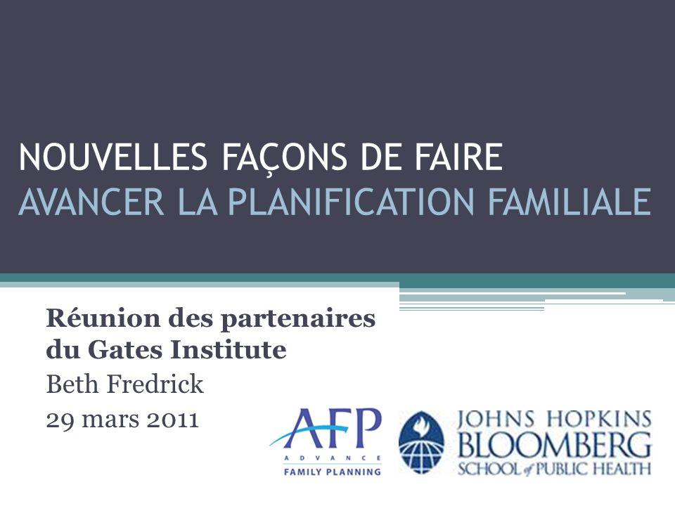 NOUVELLES FAÇONS DE FAIRE AVANCER LA PLANIFICATION FAMILIALE Réunion des partenaires du Gates Institute Beth Fredrick 29 mars 2011