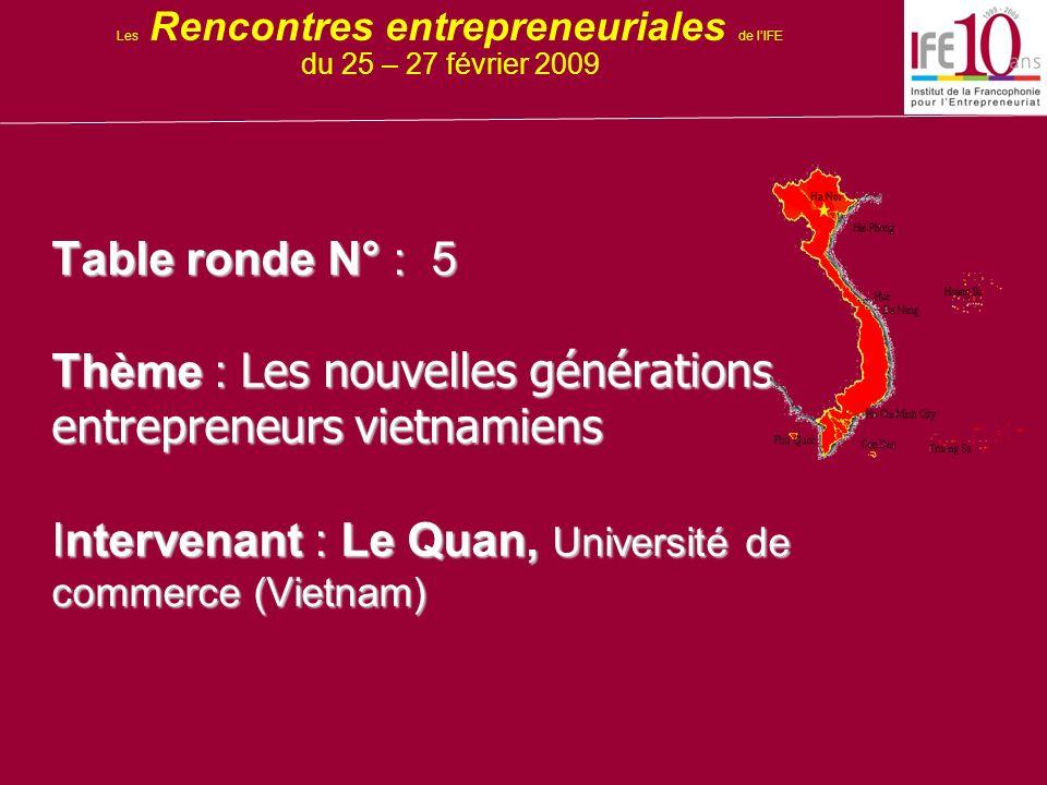Table ronde N° : 5 Thème : Les nouvelles générations entrepreneurs vietnamiens Intervenant : Le Quan, Université de commerce (Vietnam) Les Rencontres entrepreneuriales de lIFE du 25 – 27 février 2009