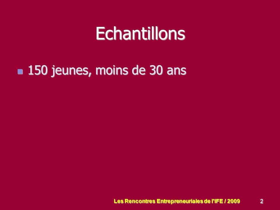 2 Echantillons 150 jeunes, moins de 30 ans 150 jeunes, moins de 30 ans Les Rencontres Entrepreneuriales de l IFE / 2009