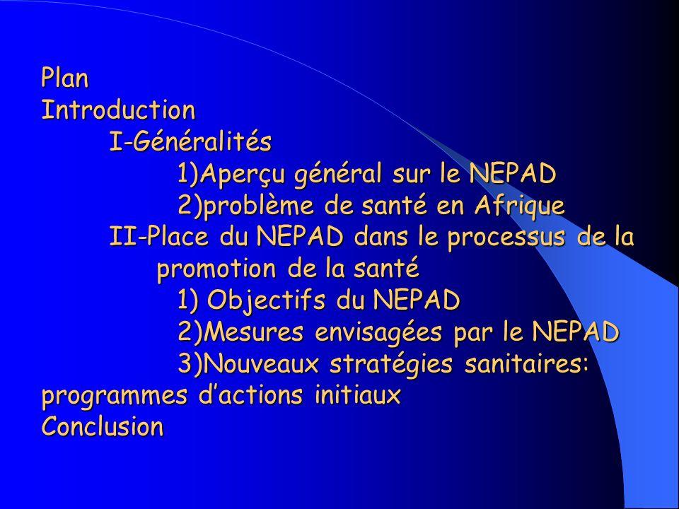 Plan Introduction I-Généralités 1)Aperçu général sur le NEPAD 2)problème de santé en Afrique II-Place du NEPAD dans le processus de la promotion de la santé 1) Objectifs du NEPAD 2)Mesures envisagées par le NEPAD 3)Nouveaux stratégies sanitaires: programmes dactions initiaux Conclusion