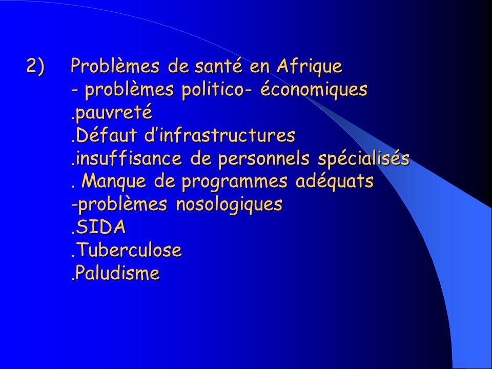 2)Problèmes de santé en Afrique - problèmes politico- économiques.pauvreté.Défaut dinfrastructures.insuffisance de personnels spécialisés.