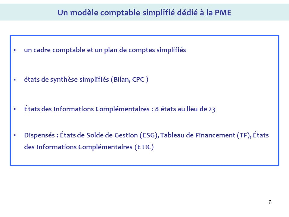 6 Un modèle comptable simplifié dédié à la PME un cadre comptable et un plan de comptes simplifiés états de synthèse simplifiés (Bilan, CPC ) États de