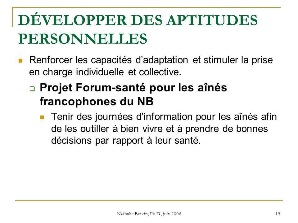 Nathalie Boivin, Ph.D., juin 2006 15 DÉVELOPPER DES APTITUDES PERSONNELLES Renforcer les capacités dadaptation et stimuler la prise en charge individuelle et collective.