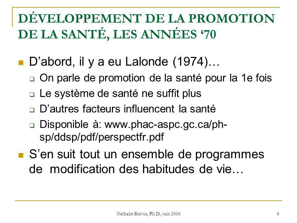 Nathalie Boivin, Ph.D., juin 2006 6 DÉVELOPPEMENT DE LA PROMOTION DE LA SANTÉ, LES ANNÉES 70 Dabord, il y a eu Lalonde (1974)… On parle de promotion de la santé pour la 1e fois Le système de santé ne suffit plus Dautres facteurs influencent la santé Disponible à: www.phac-aspc.gc.ca/ph- sp/ddsp/pdf/perspectfr.pdf Sen suit tout un ensemble de programmes de modification des habitudes de vie…