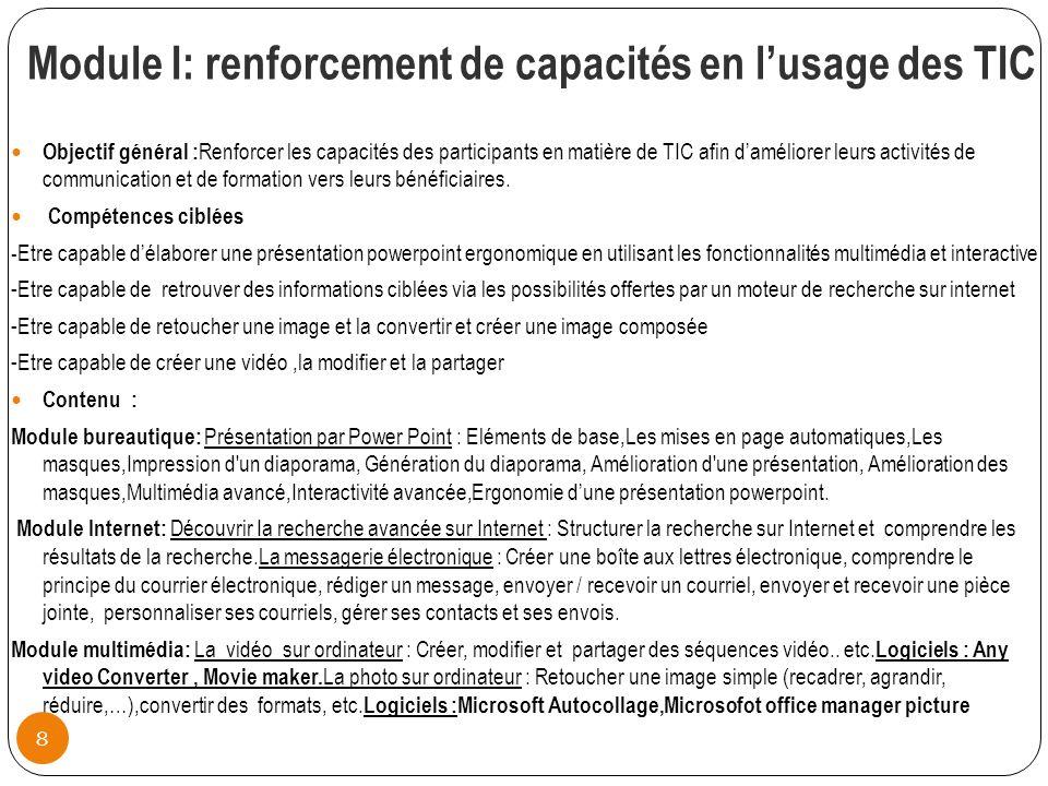 Module I: renforcement de capacités en lusage des TIC Objectif général : Renforcer les capacités des participants en matière de TIC afin daméliorer leurs activités de communication et de formation vers leurs bénéficiaires.