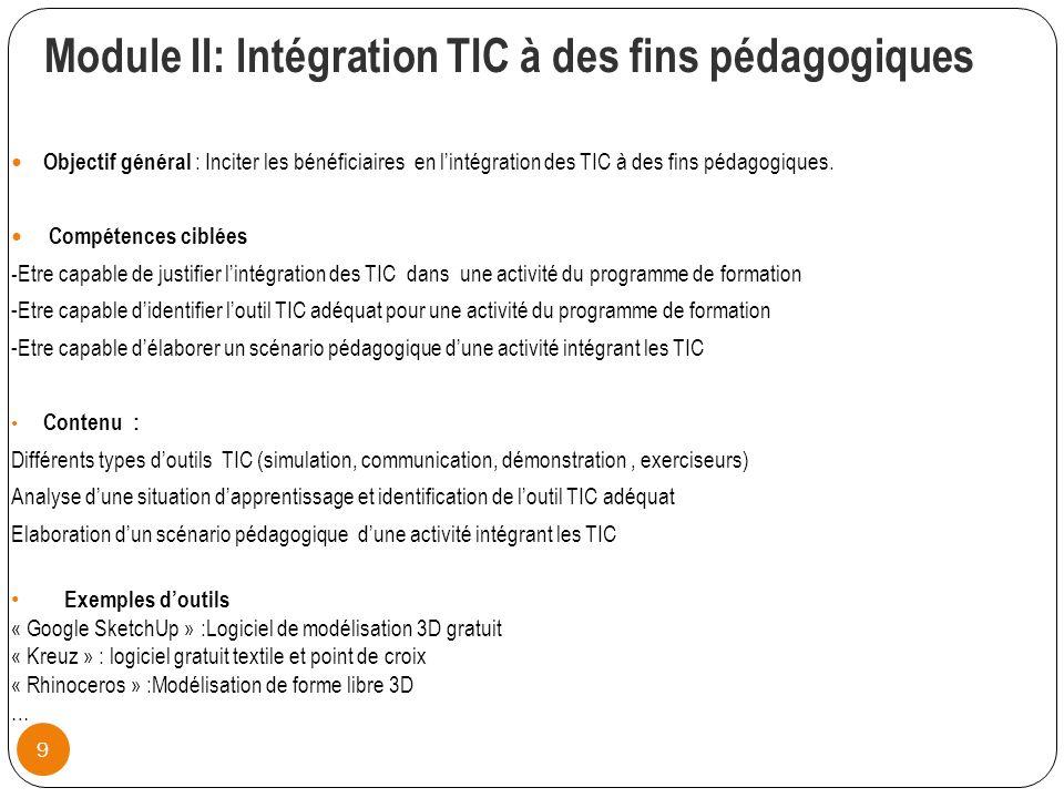 Module II: lntégration TIC à des fins pédagogiques 9 Objectif général : Inciter les bénéficiaires en lintégration des TIC à des fins pédagogiques.