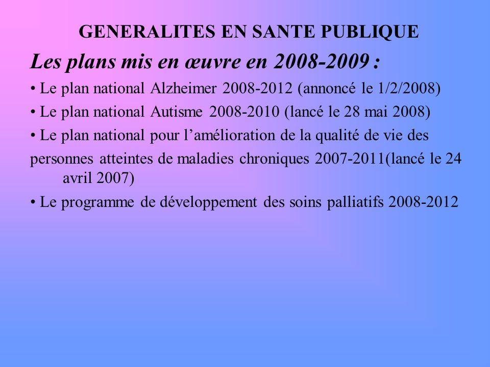 GENERALITES EN SANTE PUBLIQUE Les plans mis en œuvre en 2008-2009 : Le plan national Alzheimer 2008-2012 (annoncé le 1/2/2008) Le plan national Autism