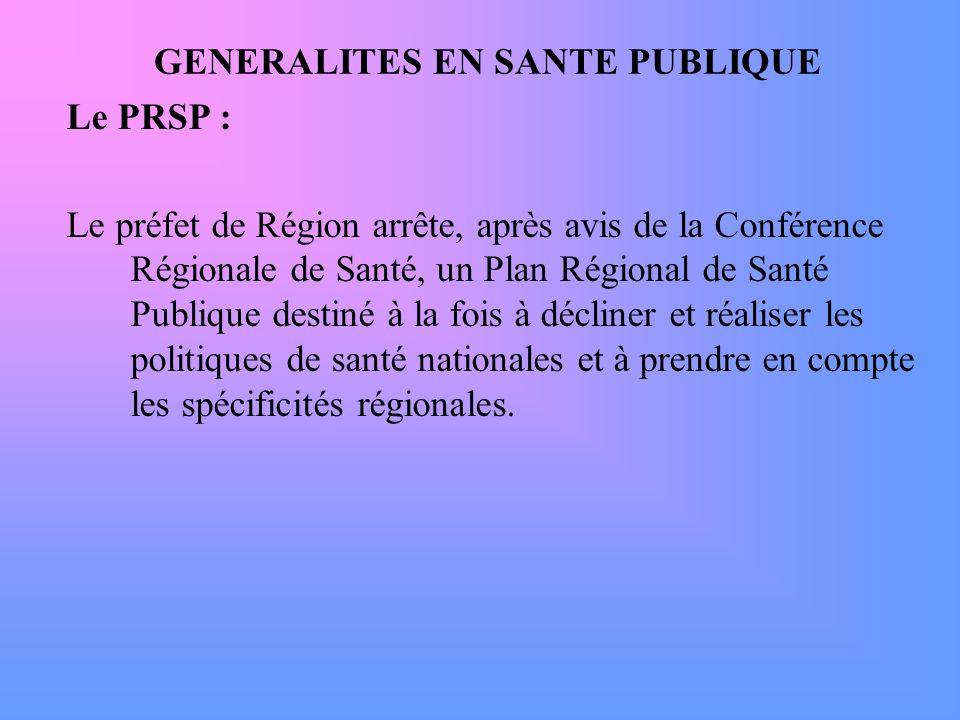GENERALITES EN SANTE PUBLIQUE Le PRSP : Le préfet de Région arrête, après avis de la Conférence Régionale de Santé, un Plan Régional de Santé Publique