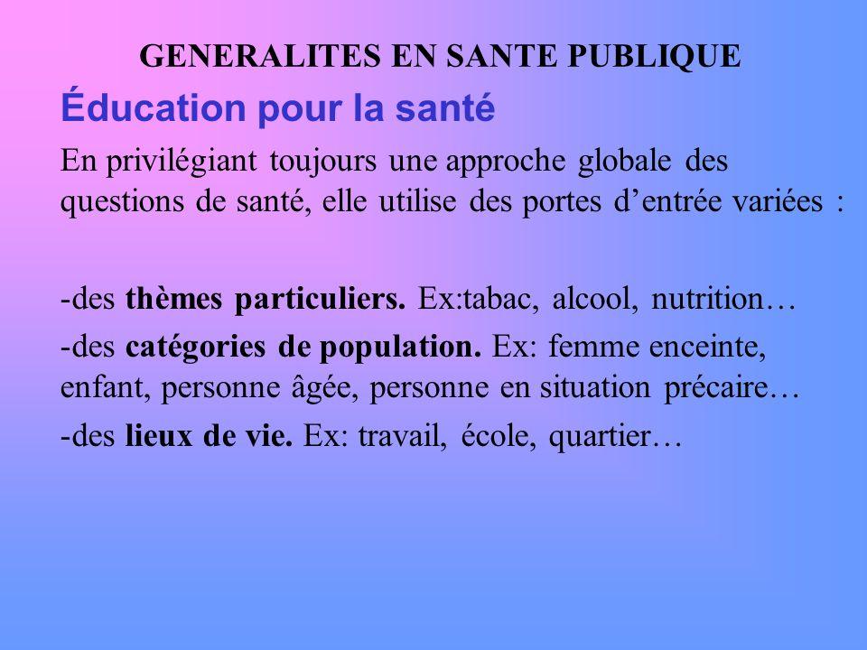 GENERALITES EN SANTE PUBLIQUE Éducation pour la santé En privilégiant toujours une approche globale des questions de santé, elle utilise des portes de