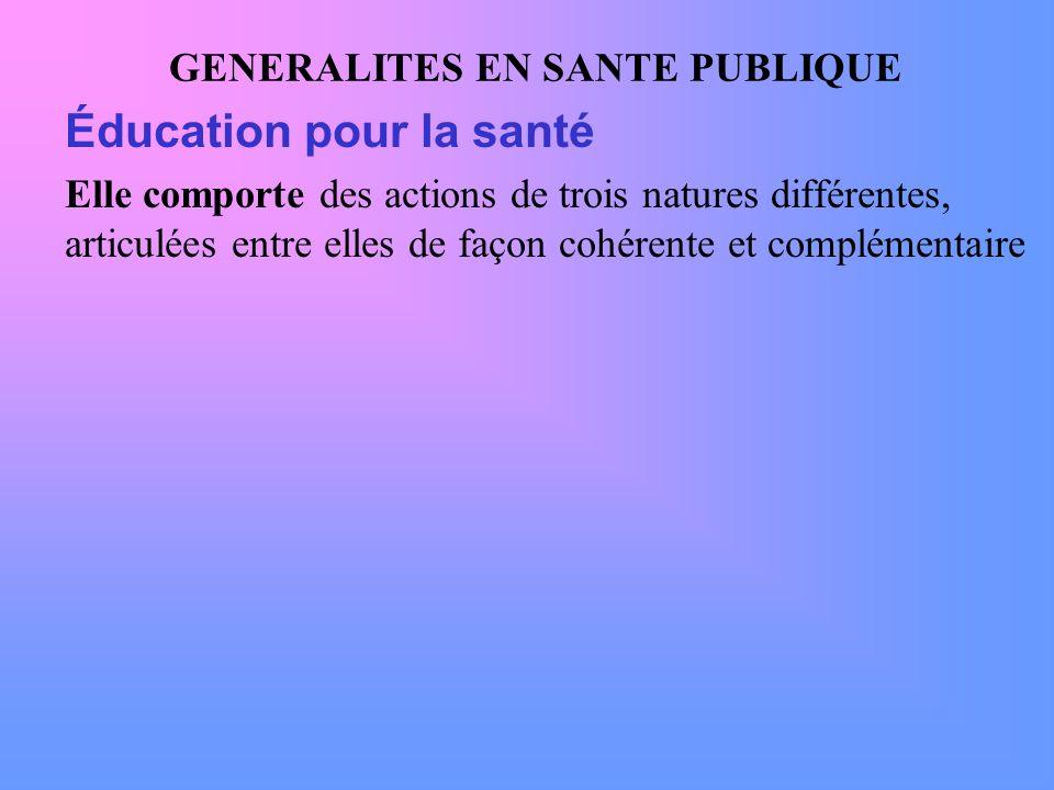 GENERALITES EN SANTE PUBLIQUE Éducation pour la santé Elle comporte des actions de trois natures différentes, articulées entre elles de façon cohérent