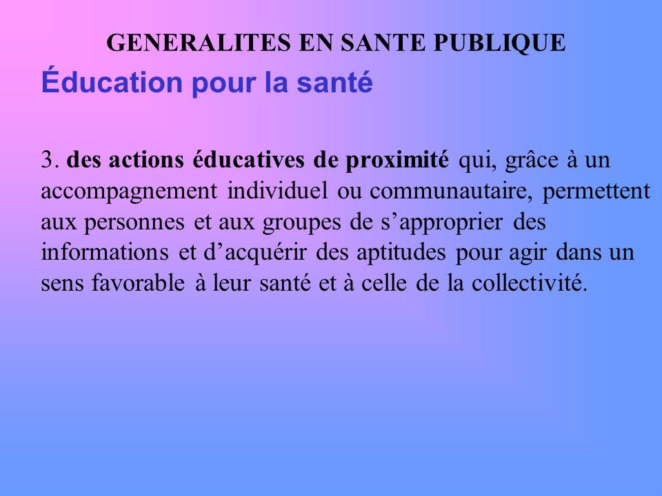 GENERALITES EN SANTE PUBLIQUE Éducation pour la santé 3. des actions éducatives de proximité qui, grâce à un accompagnement individuel ou communautair