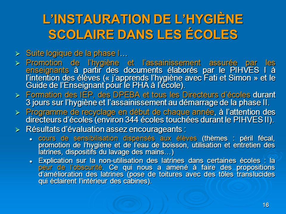 16 LINSTAURATION DE LHYGIÈNE SCOLAIRE DANS LES ÉCOLES Suite logique de la phase I… Suite logique de la phase I… Promotion de lhygiène et lassainisseme