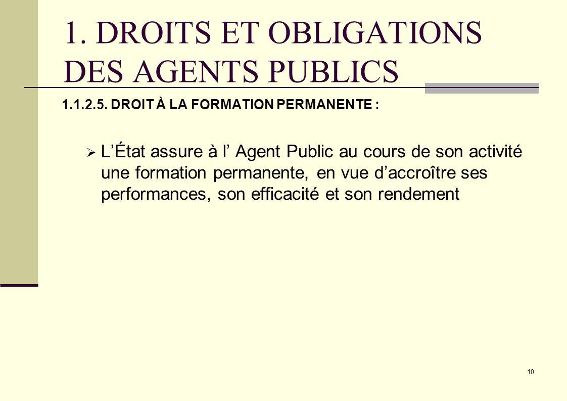 10 1. DROITS ET OBLIGATIONS DES AGENTS PUBLICS 1.1.2.5. DROIT À LA FORMATION PERMANENTE : LÉtat assure à l Agent Public au cours de son activité une f