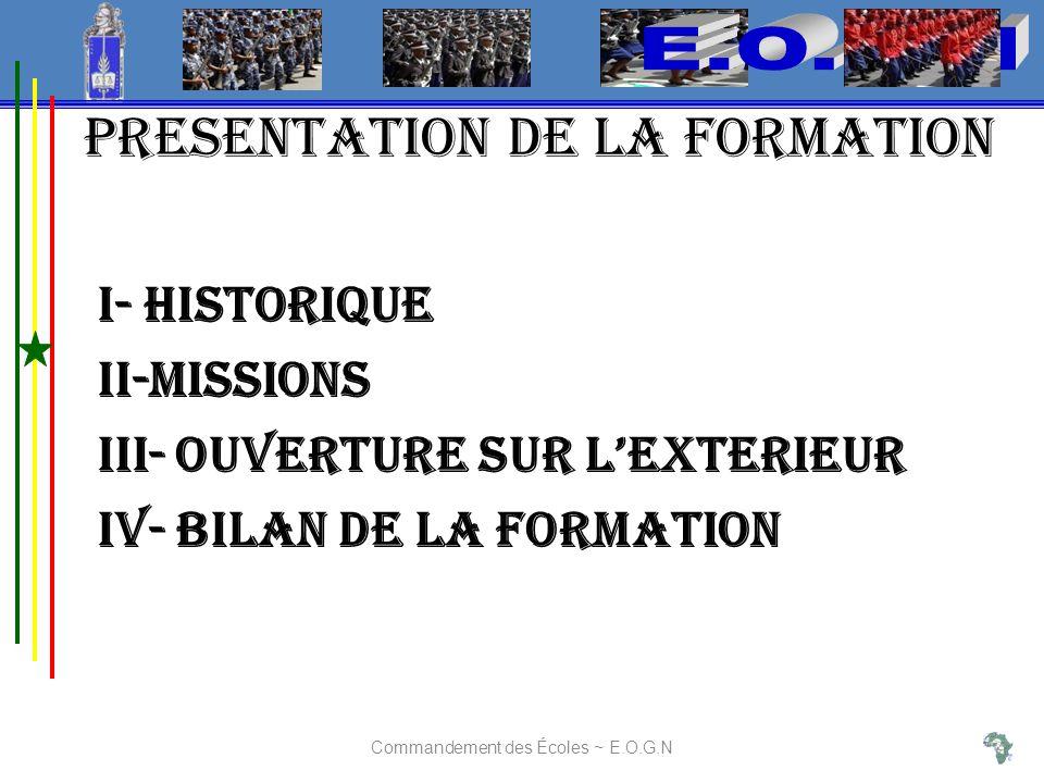 PRESENTATION DE LA FORMATION I- HISTORIQUE II-MISSIONS Iii- OUVERTURE SUR LEXTERIEUR iV- BILAN DE LA FORMATION Commandement des Écoles ~ E.O.G.N