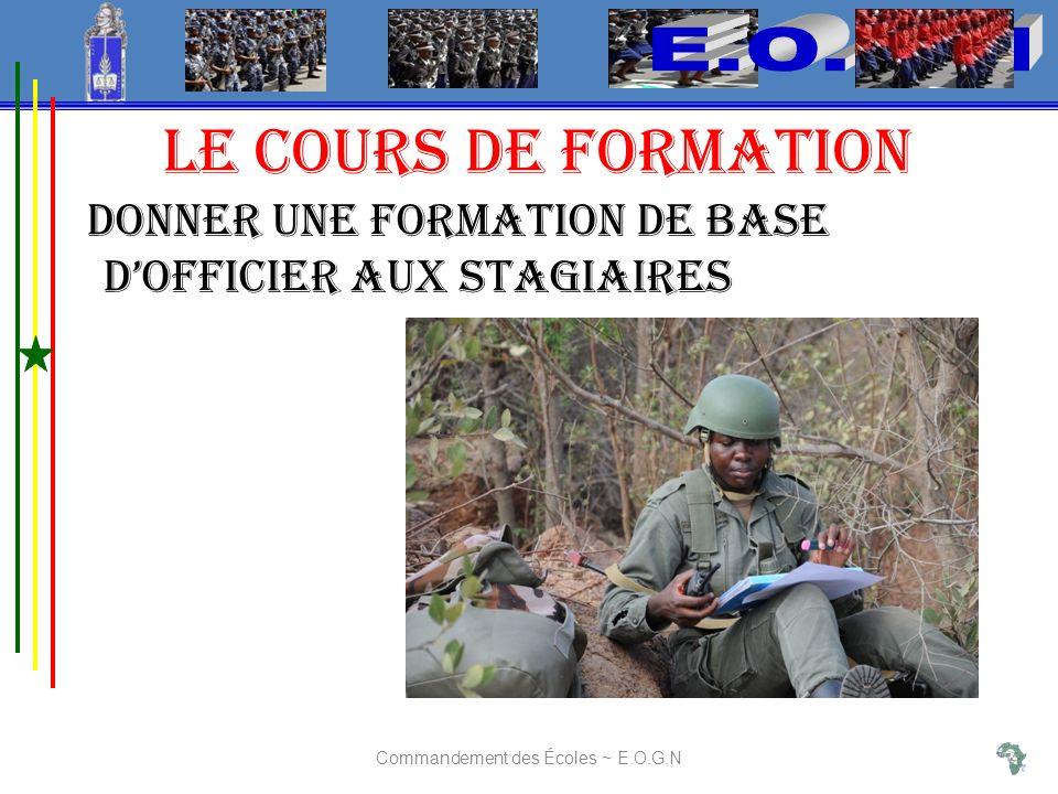LE COURS DE FORMATION Donner une formation de base dofficier aux stagiaires Commandement des Écoles ~ E.O.G.N