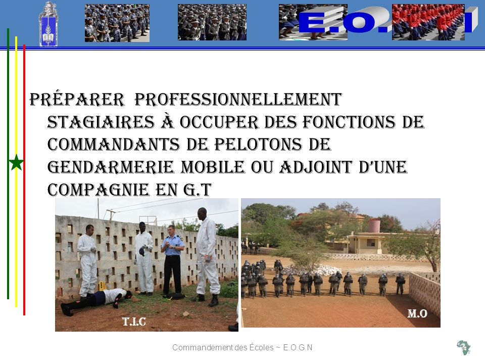 Préparer professionnellement stagiaires à occuper des fonctions de Commandants de pelotons de gendarmerie mobile ou Adjoint dune compagnie en G.T Commandement des Écoles ~ E.O.G.N T.I.C M.O