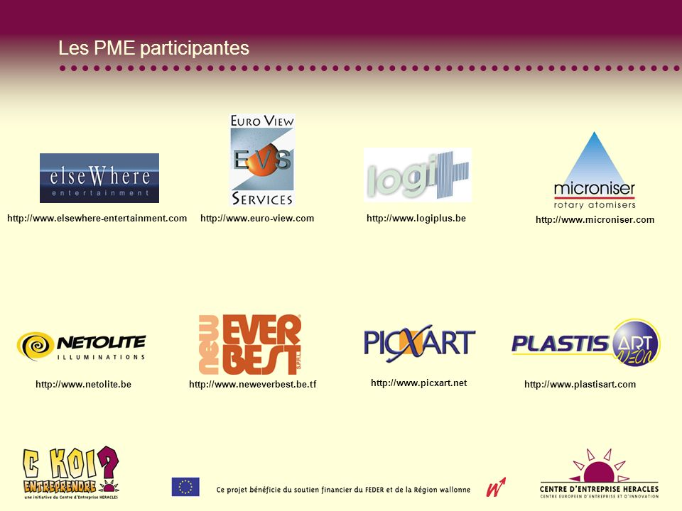 Les PME participantes http://www.elsewhere-entertainment.com http://www.euro-view.com http://www.logiplus.be http://www.microniser.com http://www.netolite.be http://www.neweverbest.be.tf http://www.picxart.net http://www.plastisart.com