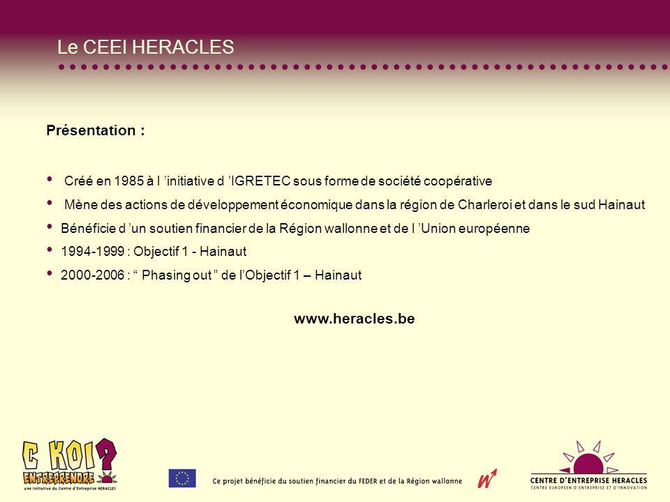 Le CEEI HERACLES Présentation : Créé en 1985 à l initiative d IGRETEC sous forme de société coopérative Mène des actions de développement économique dans la région de Charleroi et dans le sud Hainaut Bénéficie d un soutien financier de la Région wallonne et de l Union européenne 1994-1999 : Objectif 1 - Hainaut 2000-2006 : Phasing out de lObjectif 1 – Hainaut www.heracles.be