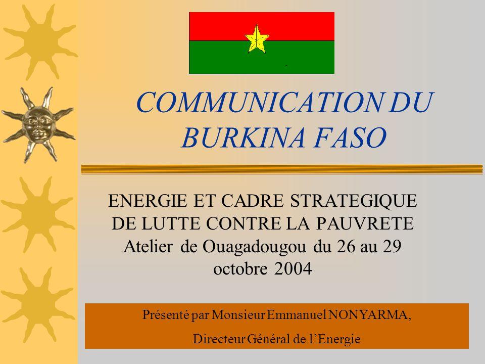 COMMUNICATION DU BURKINA FASO ENERGIE ET CADRE STRATEGIQUE DE LUTTE CONTRE LA PAUVRETE Atelier de Ouagadougou du 26 au 29 octobre 2004 Présenté par Monsieur Emmanuel NONYARMA, Directeur Général de lEnergie
