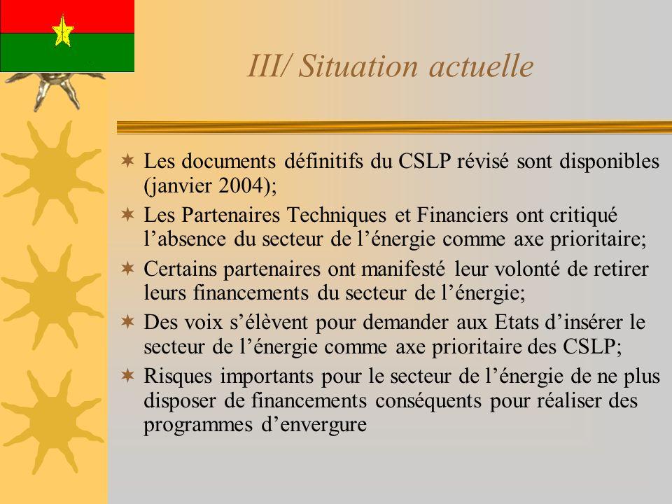 III/ Situation actuelle Les documents définitifs du CSLP révisé sont disponibles (janvier 2004); Les Partenaires Techniques et Financiers ont critiqué labsence du secteur de lénergie comme axe prioritaire; Certains partenaires ont manifesté leur volonté de retirer leurs financements du secteur de lénergie; Des voix sélèvent pour demander aux Etats dinsérer le secteur de lénergie comme axe prioritaire des CSLP; Risques importants pour le secteur de lénergie de ne plus disposer de financements conséquents pour réaliser des programmes denvergure