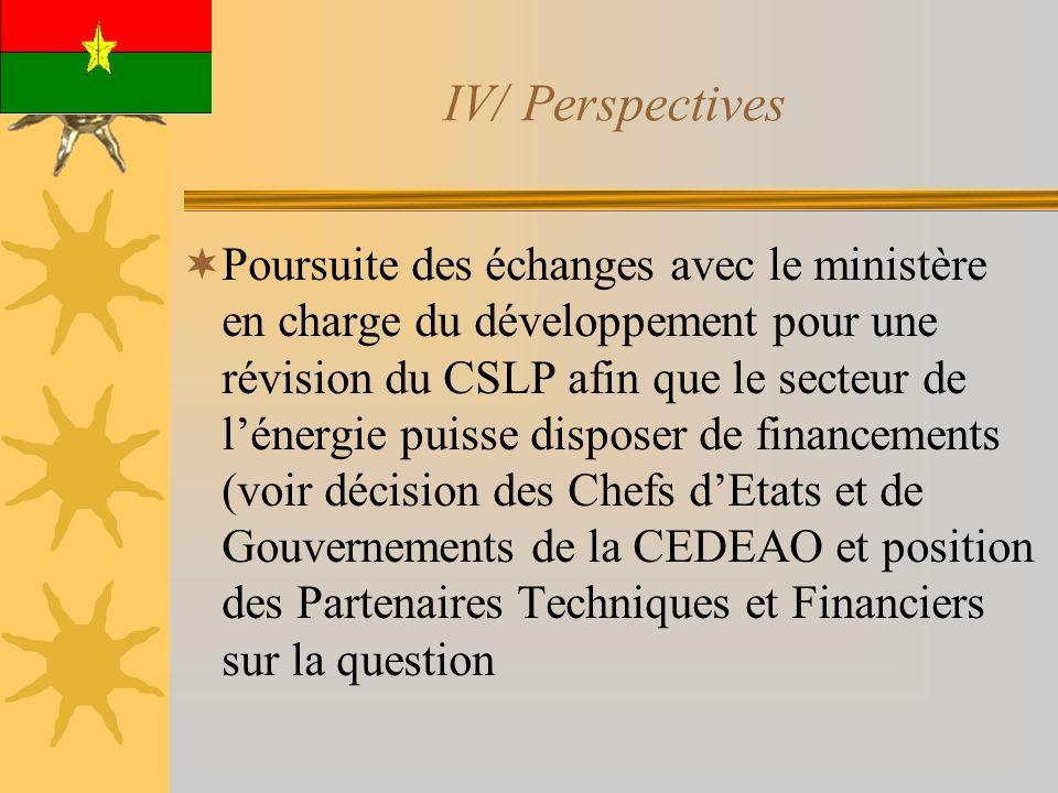IV/ Perspectives Poursuite des échanges avec le ministère en charge du développement pour une révision du CSLP afin que le secteur de lénergie puisse disposer de financements (voir décision des Chefs dEtats et de Gouvernements de la CEDEAO et position des Partenaires Techniques et Financiers sur la question