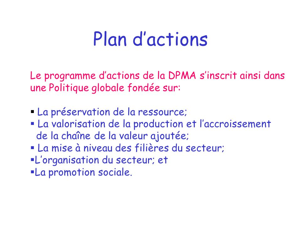 Plan dactions Le programme dactions de la DPMA sinscrit ainsi dans une Politique globale fondée sur: La préservation de la ressource; La valorisation de la production et laccroissement de la chaîne de la valeur ajoutée; La mise à niveau des filières du secteur; Lorganisation du secteur; et La promotion sociale.