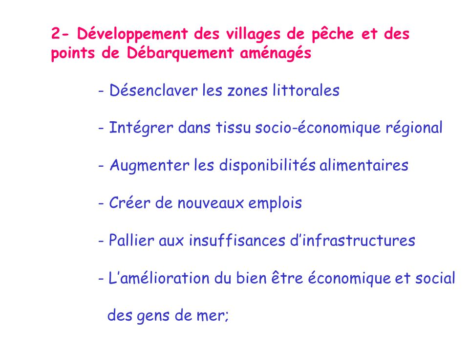 2- Développement des villages de pêche et des points de Débarquement aménagés - Désenclaver les zones littorales - Intégrer dans tissu socio-économique régional - Augmenter les disponibilités alimentaires - Créer de nouveaux emplois - Pallier aux insuffisances dinfrastructures - Lamélioration du bien être économique et social des gens de mer;