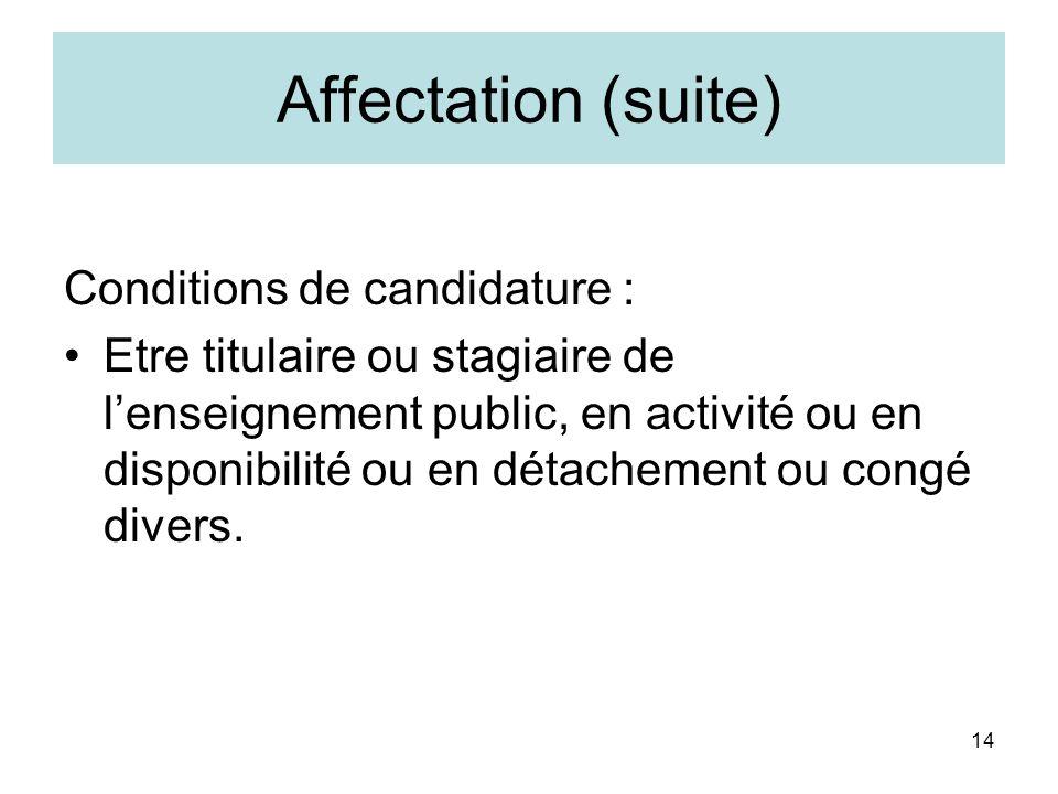14 Affectation (suite) Conditions de candidature : Etre titulaire ou stagiaire de lenseignement public, en activité ou en disponibilité ou en détachem