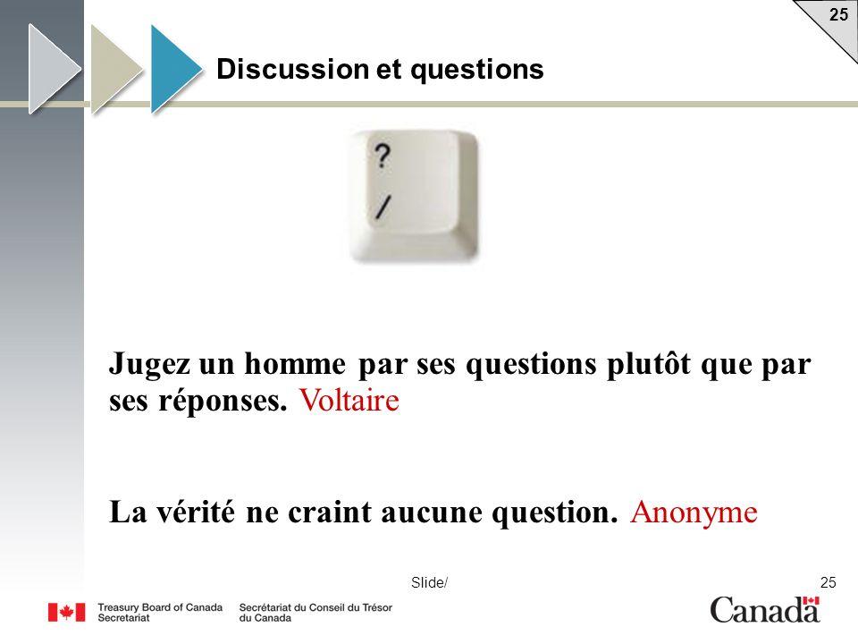 25 Slide/ Discussion et questions Jugez un homme par ses questions plutôt que par ses réponses. Voltaire La vérité ne craint aucune question. Anonyme